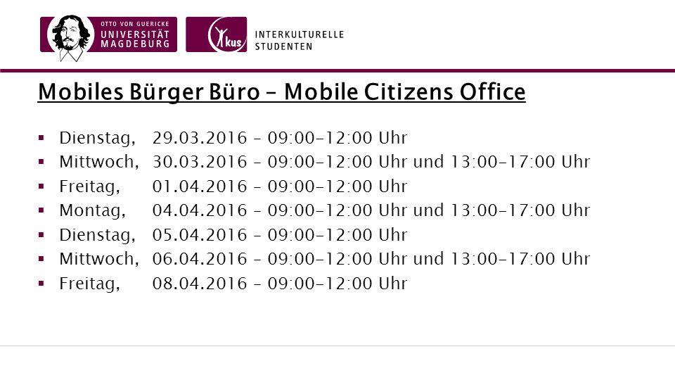 Mobiles Bürger Büro – Mobile Citizens Office  Dienstag, 29.03.2016 – 09:00-12:00 Uhr  Mittwoch,30.03.2016 – 09:00-12:00 Uhr und 13:00-17:00 Uhr  Freitag,01.04.2016 – 09:00-12:00 Uhr  Montag,04.04.2016 – 09:00-12:00 Uhr und 13:00-17:00 Uhr  Dienstag, 05.04.2016 – 09:00-12:00 Uhr  Mittwoch,06.04.2016 – 09:00-12:00 Uhr und 13:00-17:00 Uhr  Freitag,08.04.2016 – 09:00-12:00 Uhr