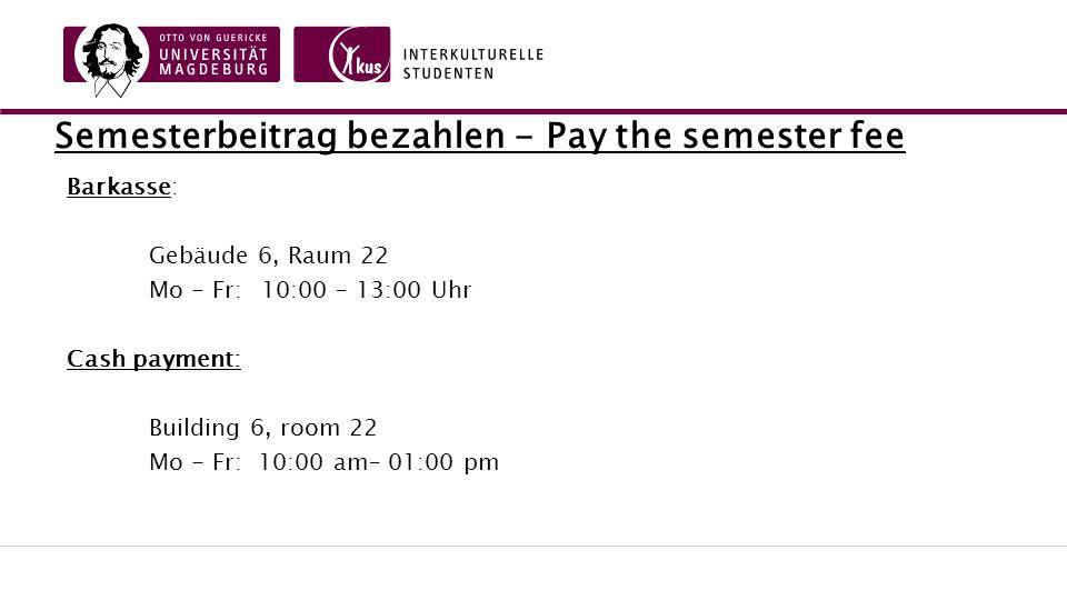 Semesterbeitrag bezahlen - Pay the semester fee Barkasse: Gebäude 6, Raum 22 Mo - Fr: 10:00 – 13:00 Uhr Cash payment: Building 6, room 22 Mo - Fr: 10:00 am– 01:00 pm