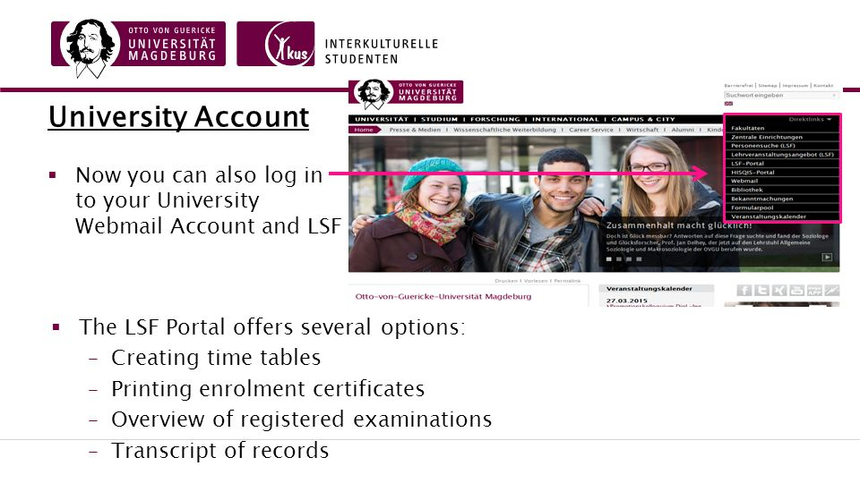 University Account  Now you can also log in to your University Webmail Account and LSF  The LSF Portal offers several options: –Creating time tables –Printing enrolment certificates –Overview of registered examinations –Transcript of records