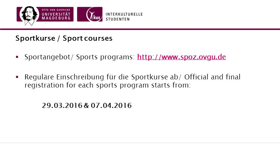 Sportkurse / Sport courses  Sportangebot/ Sports programs: http://www.spoz.ovgu.dehttp://www.spoz.ovgu.de  Reguläre Einschreibung für die Sportkurse ab/ Official and final registration for each sports program starts from: 29.03.2016 & 07.04.2016