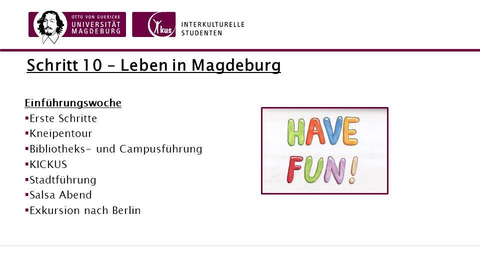 Schritt 10 – Leben in Magdeburg Einführungswoche  Erste Schritte  Kneipentour  Bibliotheks- und Campusführung  KICKUS  Stadtführung  Salsa Abend  Exkursion nach Berlin