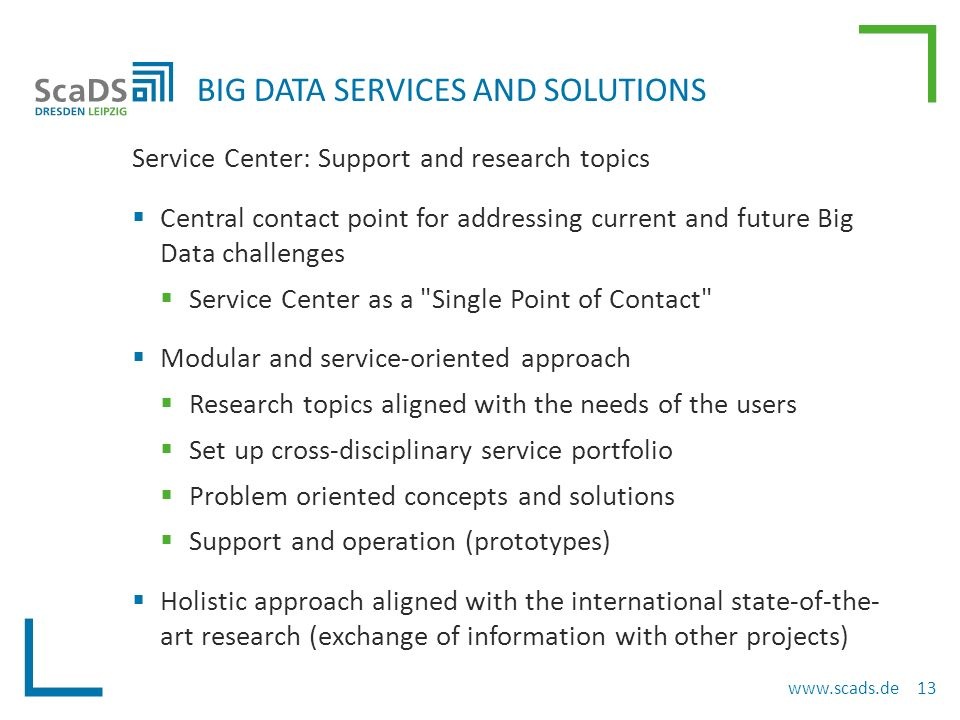 Service Center: Support and research topics  Central contact point for addressing current and future Big Data challenges  Service Center as a Single Point of Contact  Modular and service-oriented approach  Research topics aligned with the needs of the users  Set up cross-disciplinary service portfolio  Problem oriented concepts and solutions  Support and operation (prototypes)  Holistic approach aligned with the international state-of-the- art research (exchange of information with other projects) BIG DATA SERVICES AND SOLUTIONS www.scads.de 13