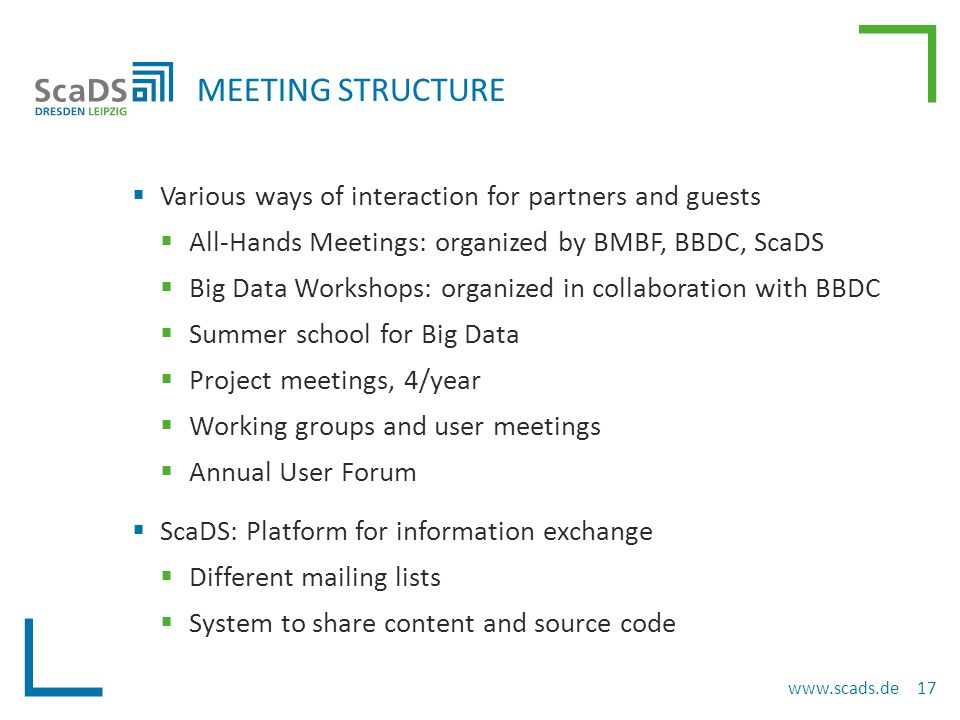  Various ways of interaction for partners and guests  All-Hands Meetings: organized by BMBF, BBDC, ScaDS  Big Data Workshops: organized in collaboration with BBDC  Summer school for Big Data  Project meetings, 4/year  Working groups and user meetings  Annual User Forum  ScaDS: Platform for information exchange  Different mailing lists  System to share content and source code MEETING STRUCTURE www.scads.de 17