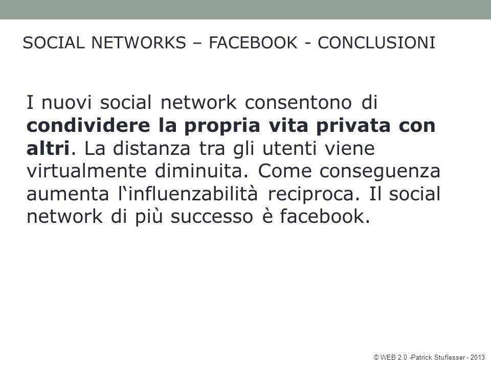 © WEB 2.0 -Patrick Stuflesser - 2013 SOCIAL NETWORKS – FACEBOOK - CONCLUSIONI I nuovi social network consentono di condividere la propria vita privata con altri.