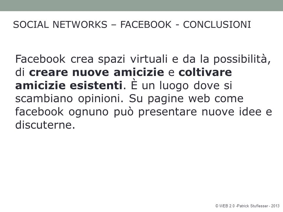 © WEB 2.0 -Patrick Stuflesser - 2013 SOCIAL NETWORKS – FACEBOOK - CONCLUSIONI Facebook crea spazi virtuali e da la possibilità, di creare nuove amicizie e coltivare amicizie esistenti.