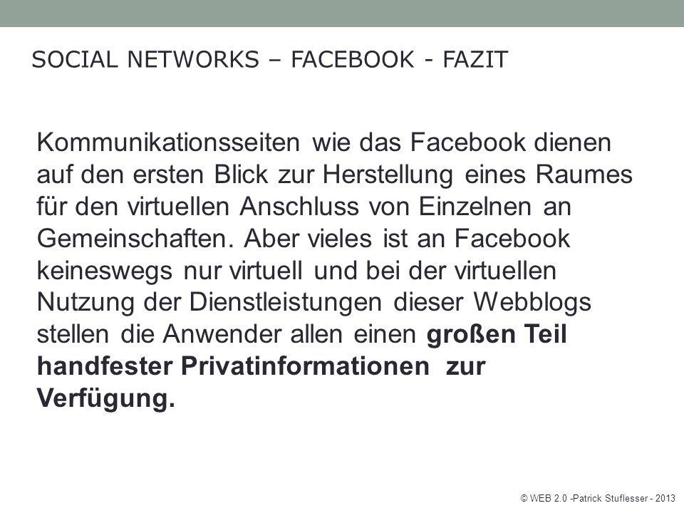 © WEB 2.0 -Patrick Stuflesser - 2013 SOCIAL NETWORKS – FACEBOOK - FAZIT Kommunikationsseiten wie das Facebook dienen auf den ersten Blick zur Herstellung eines Raumes für den virtuellen Anschluss von Einzelnen an Gemeinschaften.
