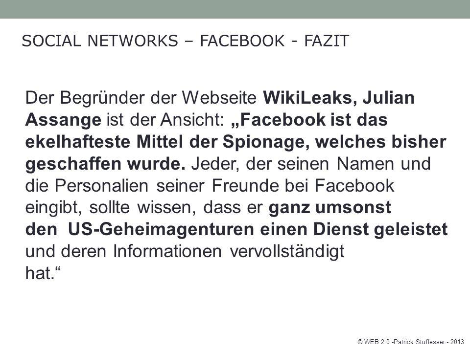 """© WEB 2.0 -Patrick Stuflesser - 2013 SOCIAL NETWORKS – FACEBOOK - FAZIT Der Begründer der Webseite WikiLeaks, Julian Assange ist der Ansicht: """"Facebook ist das ekelhafteste Mittel der Spionage, welches bisher geschaffen wurde."""