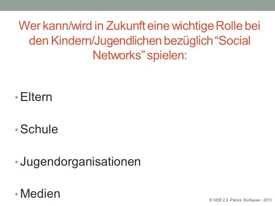 Wer kann/wird in Zukunft eine wichtige Rolle bei den Kindern/Jugendlichen bezüglich Social Networks spielen: Eltern Schule Jugendorganisationen Medien © WEB 2.0 -Patrick Stuflesser - 2013