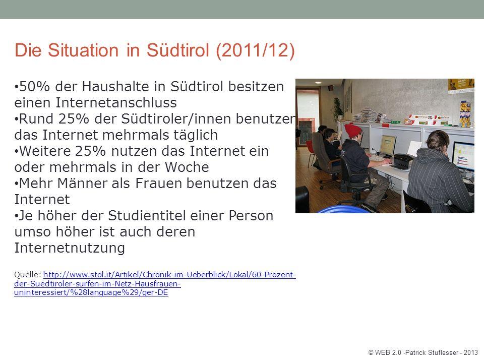 Die Situation in Südtirol (2011/12) 50% der Haushalte in Südtirol besitzen einen Internetanschluss Rund 25% der Südtiroler/innen benutzen das Internet mehrmals täglich Weitere 25% nutzen das Internet ein oder mehrmals in der Woche Mehr Männer als Frauen benutzen das Internet Je höher der Studientitel einer Person umso höher ist auch deren Internetnutzung Quelle: http://www.stol.it/Artikel/Chronik-im-Ueberblick/Lokal/60-Prozent- der-Suedtiroler-surfen-im-Netz-Hausfrauen- uninteressiert/%28language%29/ger-DEhttp://www.stol.it/Artikel/Chronik-im-Ueberblick/Lokal/60-Prozent- der-Suedtiroler-surfen-im-Netz-Hausfrauen- uninteressiert/%28language%29/ger-DE © WEB 2.0 -Patrick Stuflesser - 2013