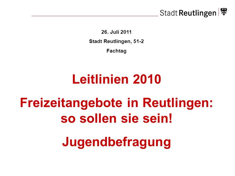 26. Juli 2011 Stadt Reutlingen, 51-2 Fachtag Leitlinien 2010 Freizeitangebote in Reutlingen: so sollen sie sein! Jugendbefragung