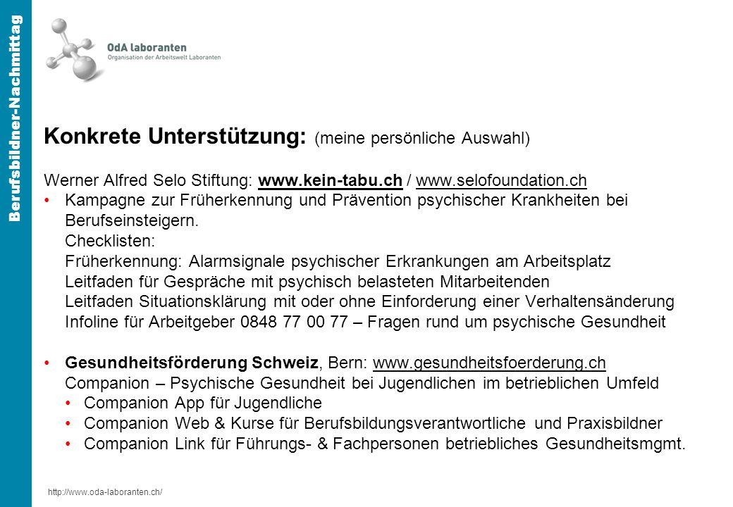 http://www.oda-laboranten.ch/ Berufsbildner-Nachmittag Konkrete Unterstützung: (meine persönliche Auswahl) Werner Alfred Selo Stiftung: www.kein-tabu.ch / www.selofoundation.chwww.kein-tabu.chwww.selofoundation.ch Kampagne zur Früherkennung und Prävention psychischer Krankheiten bei Berufseinsteigern.