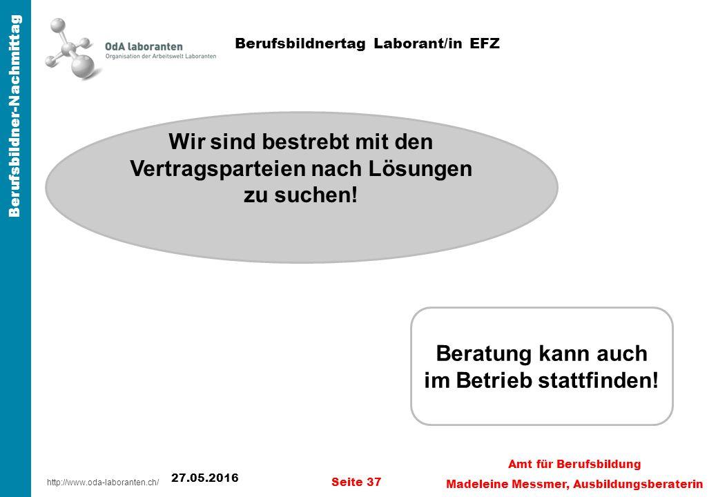http://www.oda-laboranten.ch/ Berufsbildner-Nachmittag 27.05.2016 Seite 37 Amt für Berufsbildung Madeleine Messmer, Ausbildungsberaterin Berufsbildnertag Laborant/in EFZ Wir sind bestrebt mit den Vertragsparteien nach Lösungen zu suchen.