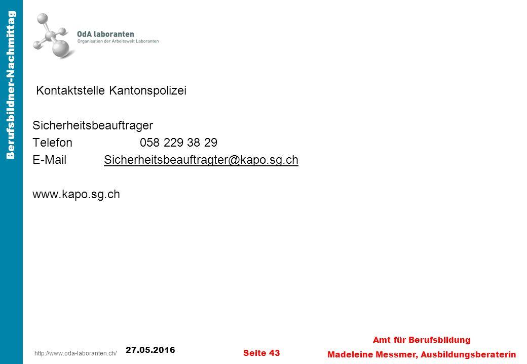 http://www.oda-laboranten.ch/ Berufsbildner-Nachmittag Kontaktstelle Kantonspolizei Sicherheitsbeauftrager Telefon 058 229 38 29 E-MailSicherheitsbeauftragter@kapo.sg.chSicherheitsbeauftragter@kapo.sg.ch www.kapo.sg.ch 27.05.2016 Seite 43 Amt für Berufsbildung Madeleine Messmer, Ausbildungsberaterin
