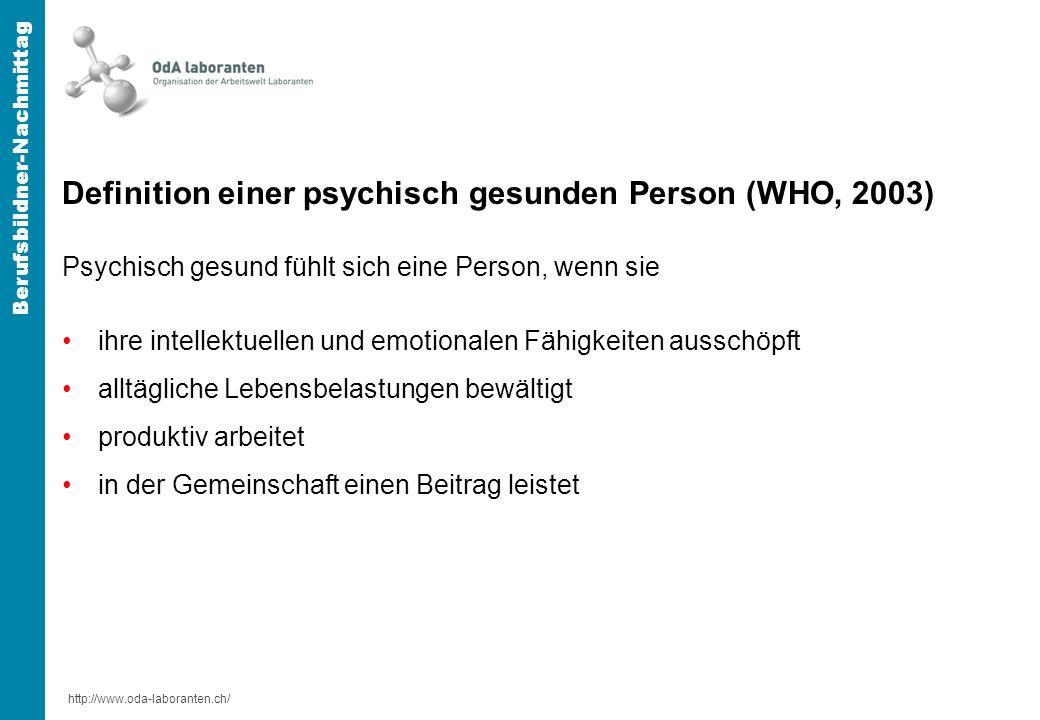 http://www.oda-laboranten.ch/ Berufsbildner-Nachmittag Definition einer psychisch gesunden Person (WHO, 2003) Psychisch gesund fühlt sich eine Person, wenn sie ihre intellektuellen und emotionalen Fähigkeiten ausschöpft alltägliche Lebensbelastungen bewältigt produktiv arbeitet in der Gemeinschaft einen Beitrag leistet