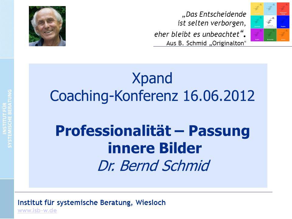 Institut für systemische Beratung, Wiesloch www.isb-w.de Xpand Coaching-Konferenz 16.06.2012 Professionalität – Passung innere Bilder Dr. Bernd Schmid