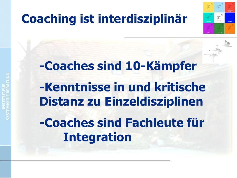 -Coaches sind 10-Kämpfer -Kenntnisse in und kritische Distanz zu Einzeldisziplinen -Coaches sind Fachleute für Integration Coaching ist interdisziplin