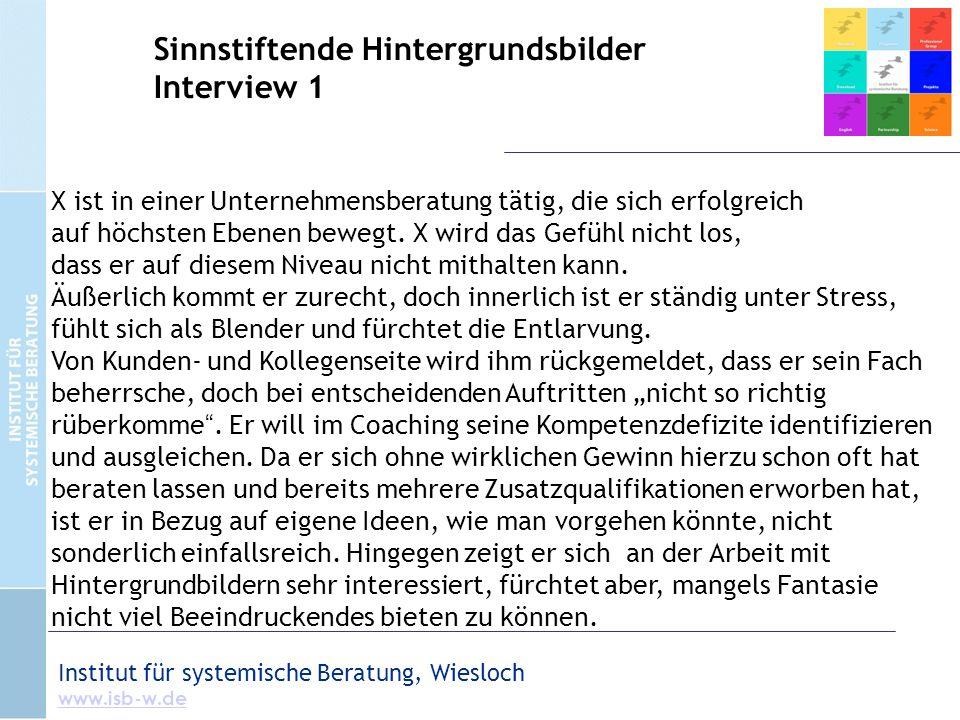 Institut für systemische Beratung, Wiesloch www.isb-w.de Sinnstiftende Hintergrundsbilder Interview 1 X ist in einer Unternehmensberatung tätig, die s