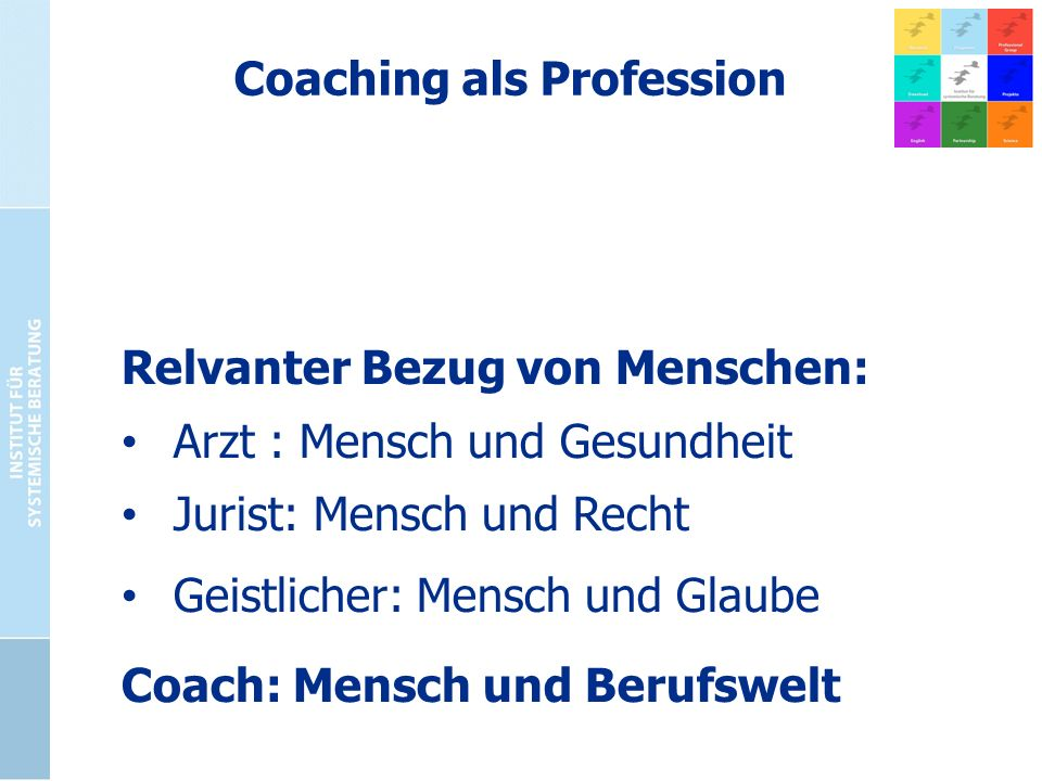 Coaching als Profession Relvanter Bezug von Menschen: Arzt : Mensch und Gesundheit Jurist: Mensch und Recht Geistlicher: Mensch und Glaube Coach: Mens