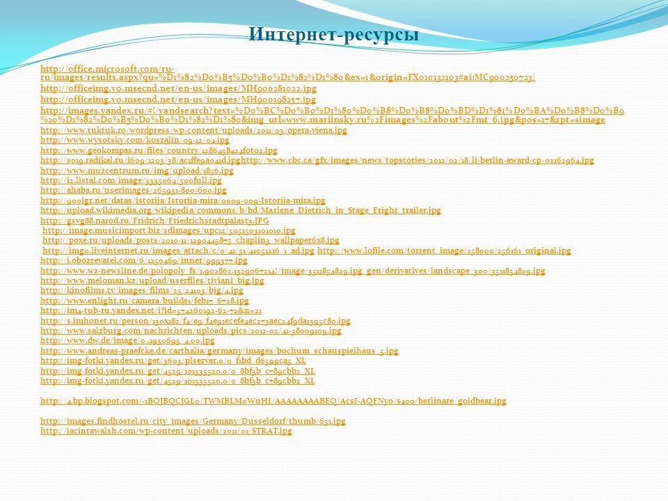 Интернет-ресурсы http://office.microsoft.com/ru- ru/images/results.aspx?qu=%D1%82%D0%B5%D0%B0%D1%82%D1%80&ex=1&origin=FX010132103#ai:MC900250723| http://officeimg.vo.msecnd.net/en-us/images/MH900281022.jpg http://officeimg.vo.msecnd.net/en-us/images/MH900198257.jpg http://images.yandex.ru/#!/yandsearch?text=%D0%BC%D0%B0%D1%80%D0%B8%D0%B8%D0%BD%D1%81%D0%BA%D0%B8%D0%B9 %20%D1%82%D0%B5%D0%B0%D1%82%D1%80&img_url=www.mariinsky.ru%2Fimages%2Fabout%2Fmt_6.jpg&pos=17&rpt=simage http://www.tuktuk.ro/wordpress/wp-content/uploads/2011/03/opera-viena.jpg http://www.wysotsky.com/koszalin/09-12/04.jpg http://www.geokompas.ru/files/country/1286458424foto2.jpg http://s019.radikal.ru/i609/1203/38/ac1ffe9a041d.jpghttp://www.cbc.ca/gfx/images/news/topstories/2012/02/18/li-berlin-award-cp-02162964.jpg http://www.muzcentrum.ru/img/upload/1856.jpg http://i2.listal.com/image/3335064/500full.jpg http://ahaba.ru/userimages/265931-800-600.jpg http://900igr.net/datas/istorija/Istorija-mira/0009-009-Istorija-mira.jpg http://upload.wikimedia.org/wikipedia/commons/b/bd/Marlene_Dietrich_in_Stage_Fright_trailer.jpg http://gsvg88.narod.ru/Fridrich/Friedrichstadtpalast3.JPG http://image.musicimport.biz/sdimages/upc12/5051503101010.jpg http://poxe.ru/uploads/posts/2010-11/1290445875_chaplin3_wallpaper6x8.jpg http://img0.liveinternet.ru/images/attach/c/0/41/51/41051216_1_ad.jpg http://www.lofile.com/torrent_image/258000/256161_original.jpghttp://img0.liveinternet.ru/images/attach/c/0/41/51/41051216_1_ad.jpghttp://www.lofile.com/torrent_image/258000/256161_original.jpg http://i.obozrevatel.com/6/1250469/inner/999377.jpg http://www.wz-newsline.de/polopoly_fs/1.902862.1329067214!/image/3511854829.jpg_gen/derivatives/landscape_300/3511854829.jpg http://www.meloman.kz/upload/userfiles/tiviani_big.jpg http://kinofilms.tv/images/films/25/24103/big/4.jpg http://www.enlight.ru/camera/builds1/feb17_6728.jpg http://im4-tub-ru.yandex.net/i?id=574260192-62-72&n=21 http://s.imhonet.ru/person/130x182/f4/e9/f4e91ecef