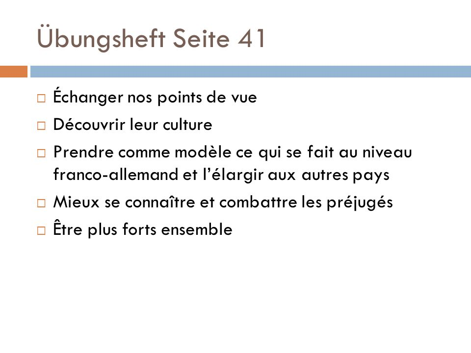 Übungsheft Seite 41  Échanger nos points de vue  Découvrir leur culture  Prendre comme modèle ce qui se fait au niveau franco-allemand et l'élargir aux autres pays  Mieux se connaître et combattre les préjugés  Être plus forts ensemble