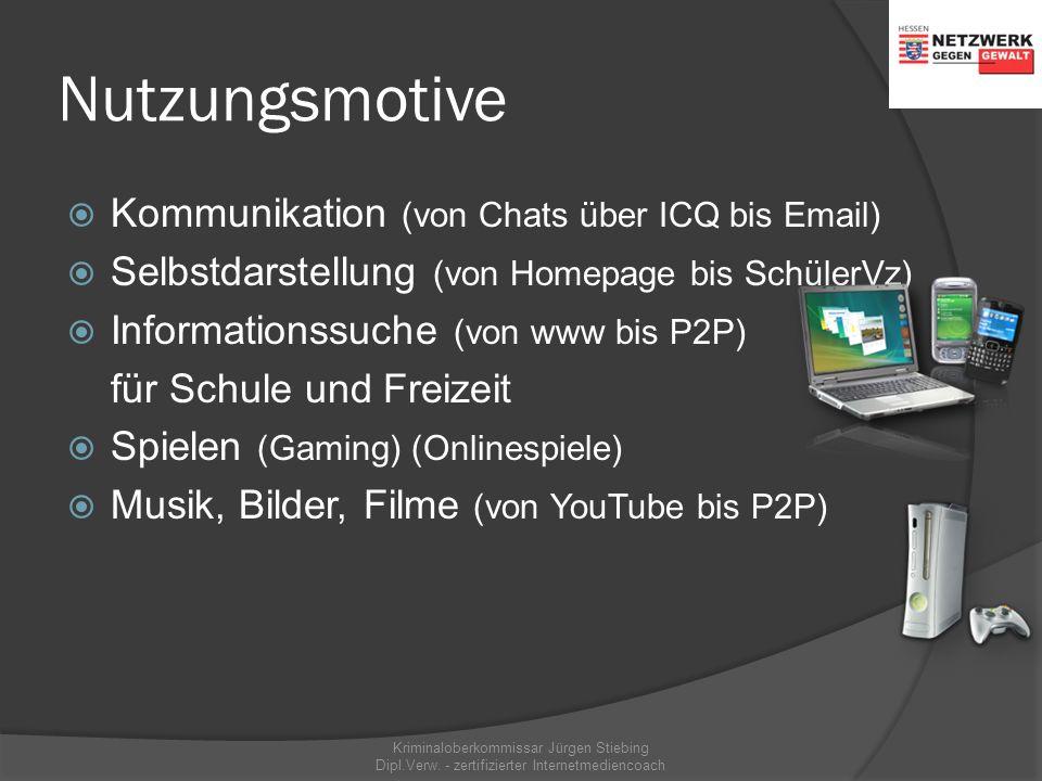 Nutzungsmotive  Kommunikation (von Chats über ICQ bis Email)  Selbstdarstellung (von Homepage bis SchülerVz)  Informationssuche (von www bis P2P) für Schule und Freizeit  Spielen (Gaming) (Onlinespiele)  Musik, Bilder, Filme (von YouTube bis P2P) Kriminaloberkommissar Jürgen Stiebing Dipl.Verw.