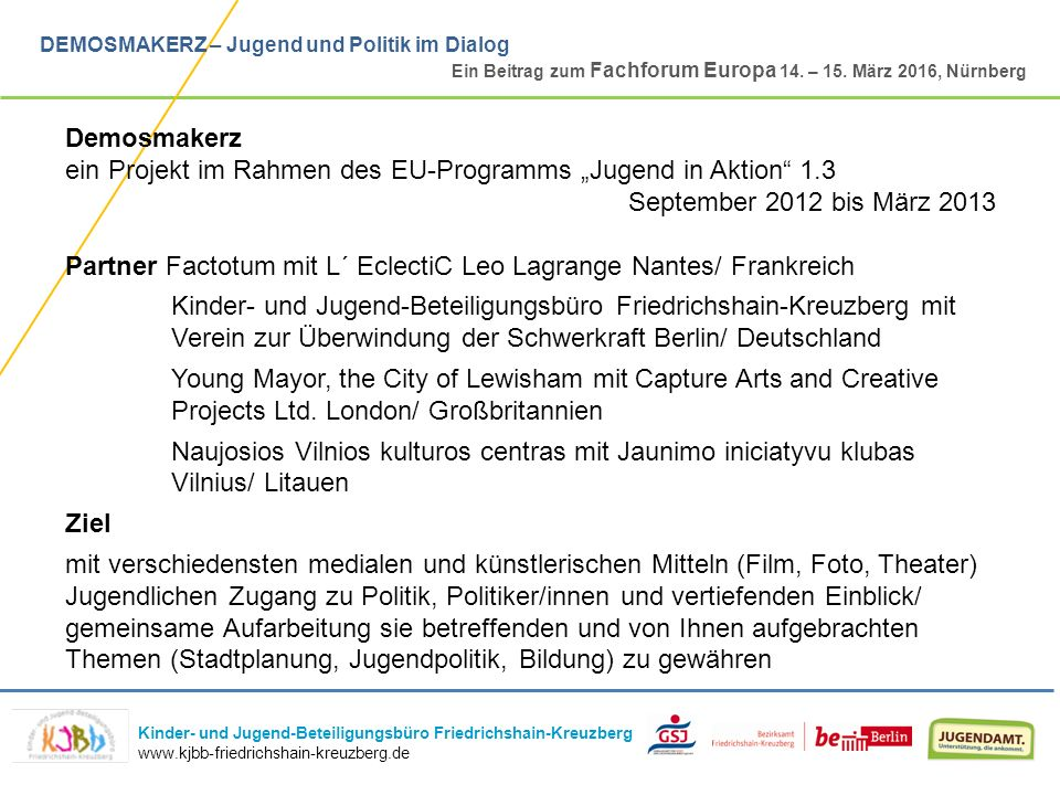 Kinder- und Jugend-Beteiligungsbüro Friedrichshain-Kreuzberg www.kjbb-friedrichshain-kreuzberg.de DEMOSMAKERZ – Jugend und Politik im Dialog Ein Beitrag zum Fachforum Europa 14.
