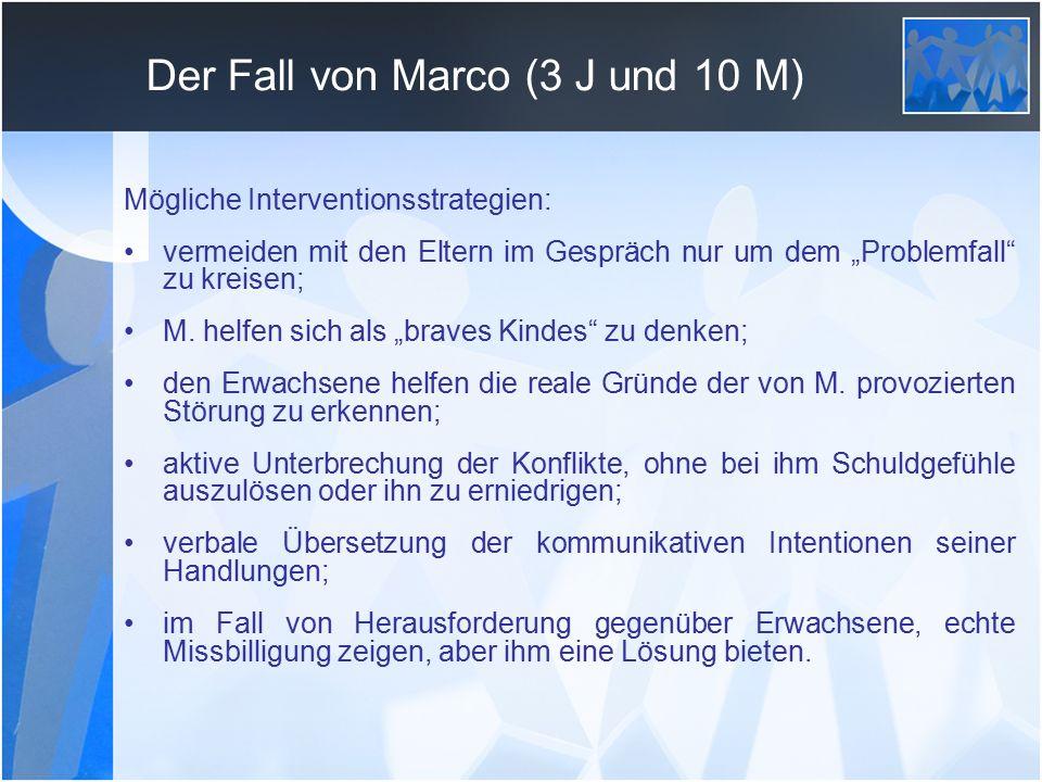 """Der Fall von Marco (3 J und 10 M) Mögliche Interventionsstrategien: vermeiden mit den Eltern im Gespräch nur um dem """"Problemfall zu kreisen; M."""