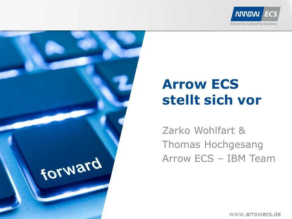 www.arrowecs.de Arrow ECS stellt sich vor Zarko Wohlfart & Thomas Hochgesang Arrow ECS – IBM Team www.arrowecs.de