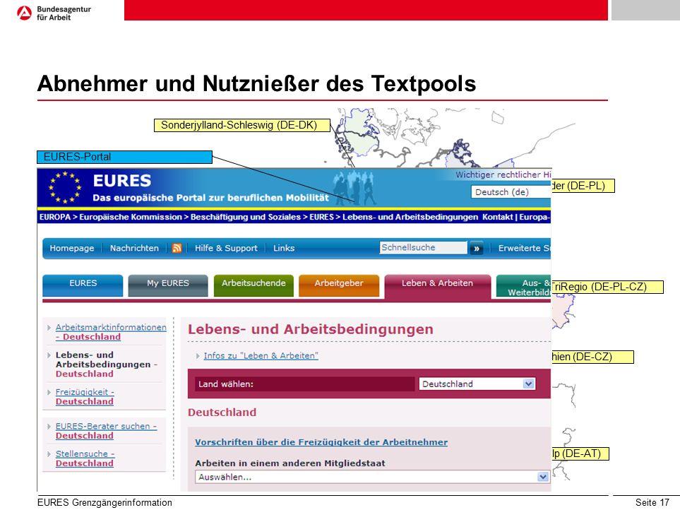 Seite 17 Abnehmer und Nutznießer des Textpools Sonderjylland-Schleswig (DE-DK) Rhein Waddenzee (DE-NL) EURES-Maas-Rhin (DE-BE-NL) S.L.L.R (DE-FR-LUX) Bodensee (DE-AT-CH-FL) EURES-Interalp (DE-AT) Bayern-Tschechien (DE-CZ) Oberrhein (DE-FR-CH) EUREGIO Rhein-Waal (DE-NL) TriRegio (DE-PL-CZ) EURES Grenzgängerinformation Odra/Oder (DE-PL) EURES-Portal
