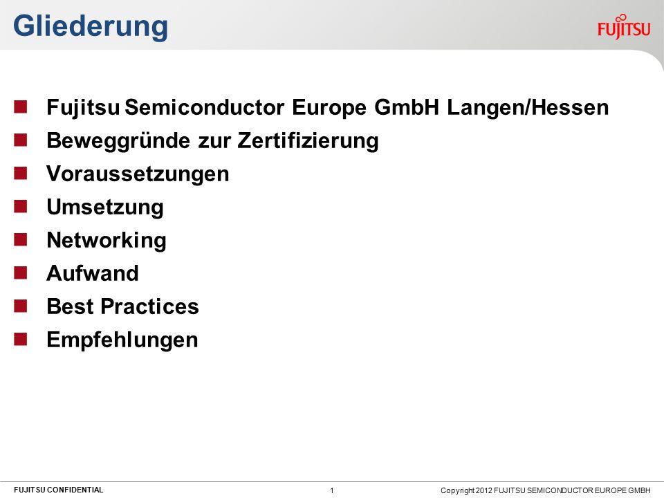 FUJITSU CONFIDENTIAL Gliederung Fujitsu Semiconductor Europe GmbH Langen/Hessen Beweggründe zur Zertifizierung Voraussetzungen Umsetzung Networking Aufwand Best Practices Empfehlungen Copyright 2012 FUJITSU SEMICONDUCTOR EUROPE GMBH 1