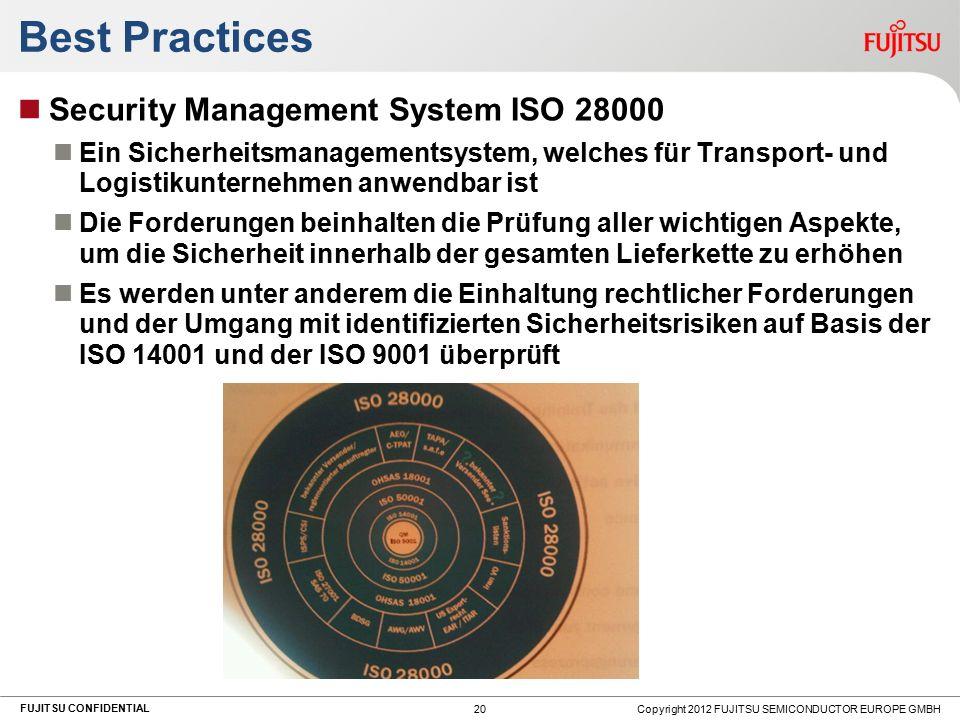 FUJITSU CONFIDENTIAL Best Practices Security Management System ISO 28000 Ein Sicherheitsmanagementsystem, welches für Transport- und Logistikunternehmen anwendbar ist Die Forderungen beinhalten die Prüfung aller wichtigen Aspekte, um die Sicherheit innerhalb der gesamten Lieferkette zu erhöhen Es werden unter anderem die Einhaltung rechtlicher Forderungen und der Umgang mit identifizierten Sicherheitsrisiken auf Basis der ISO 14001 und der ISO 9001 überprüft Copyright 2012 FUJITSU SEMICONDUCTOR EUROPE GMBH 20