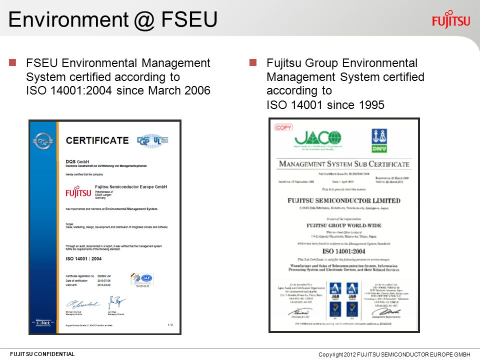 FUJITSU CONFIDENTIAL Environment @ FSEU FSEU Environmental Management System certified according to ISO 14001:2004 since March 2006 Fujitsu Group Environmental Management System certified according to ISO 14001 since 1995 Copyright 2012 FUJITSU SEMICONDUCTOR EUROPE GMBH