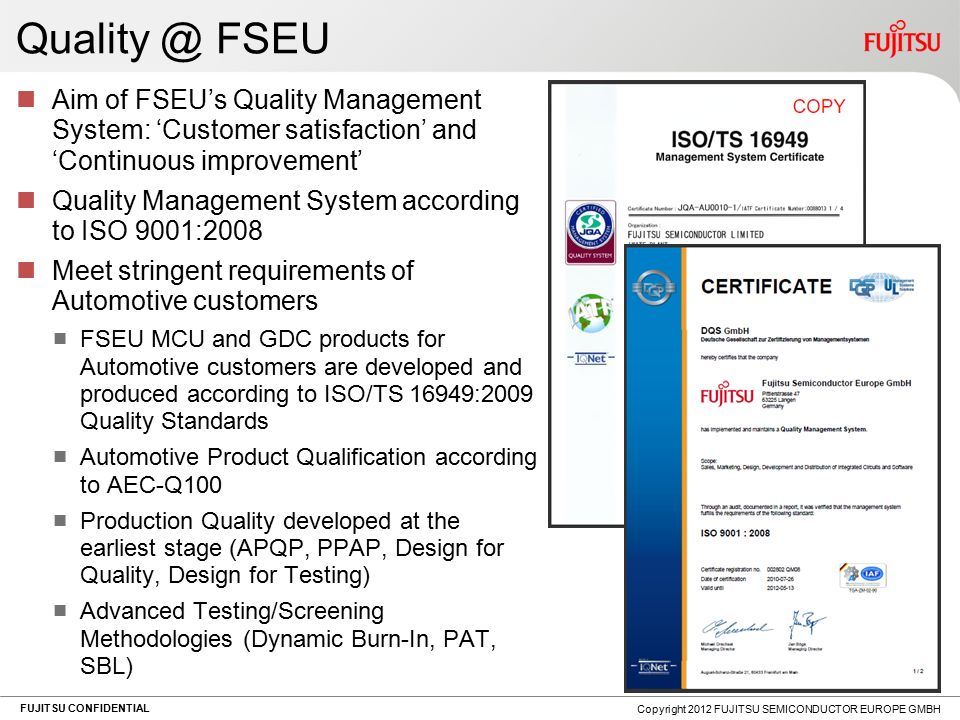 FUJITSU CONFIDENTIAL Quality @ FSEU Aim of FSEU's Quality Management System: 'Customer satisfaction' and 'Continuous improvement' Quality Management System according to ISO 9001:2008 Meet stringent requirements of Automotive customers FSEU MCU and GDC products for Automotive customers are developed and produced according to ISO/TS 16949:2009 Quality Standards Automotive Product Qualification according to AEC-Q100 Production Quality developed at the earliest stage (APQP, PPAP, Design for Quality, Design for Testing) Advanced Testing/Screening Methodologies (Dynamic Burn-In, PAT, SBL) Copyright 2012 FUJITSU SEMICONDUCTOR EUROPE GMBH
