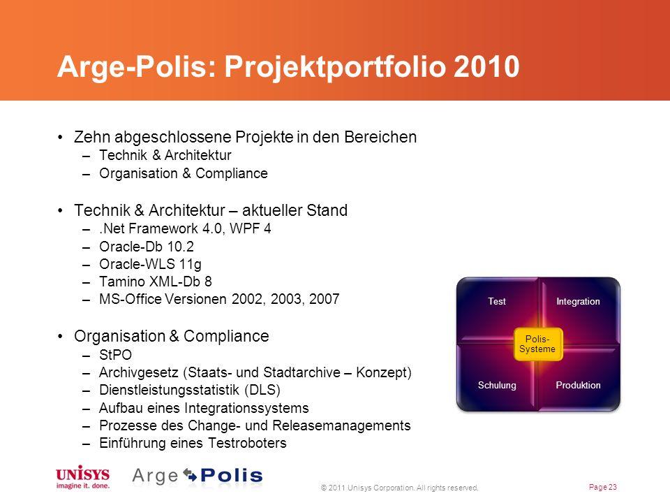 Arge-Polis: Projektportfolio 2010 Zehn abgeschlossene Projekte in den Bereichen –Technik & Architektur –Organisation & Compliance Technik & Architektur – aktueller Stand –.Net Framework 4.0, WPF 4 –Oracle-Db 10.2 –Oracle-WLS 11g –Tamino XML-Db 8 –MS-Office Versionen 2002, 2003, 2007 Organisation & Compliance –StPO –Archivgesetz (Staats- und Stadtarchive – Konzept) –Dienstleistungsstatistik (DLS) –Aufbau eines Integrationssystems –Prozesse des Change- und Releasemanagements –Einführung eines Testroboters © 2011 Unisys Corporation.