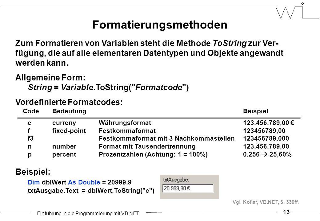 Einführung in die Programmierung mit VB.NET 13 Zum Formatieren von Variablen steht die Methode ToString zur Ver- fügung, die auf alle elementaren Datentypen und Objekte angewandt werden kann.