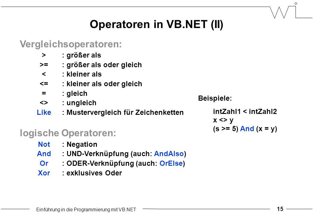 Einführung in die Programmierung mit VB.NET 15 Vergleichsoperatoren: >: größer als >=: größer als oder gleich <: kleiner als <=: kleiner als oder gleich =: gleich <>: ungleich Like: Mustervergleich für Zeichenketten logische Operatoren: Not: Negation And: UND-Verknüpfung (auch: AndAlso) Or: ODER-Verknüpfung (auch: OrElse) Xor: exklusives Oder Operatoren in VB.NET (II) Beispiele: intZahl1 < intZahl2 x <> y (s >= 5) And (x = y)
