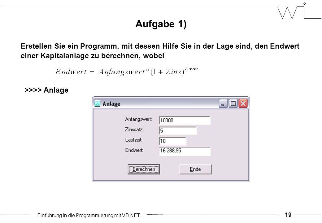 Einführung in die Programmierung mit VB.NET 19 Aufgabe 1) Erstellen Sie ein Programm, mit dessen Hilfe Sie in der Lage sind, den Endwert einer Kapitalanlage zu berechnen, wobei >>>> Anlage