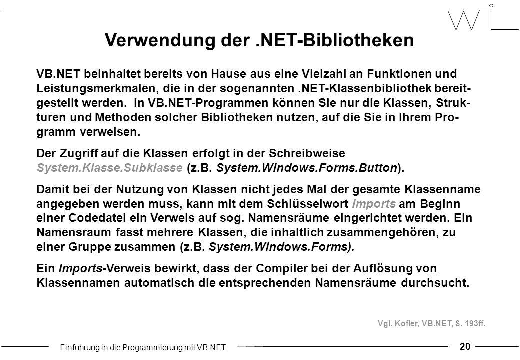 Einführung in die Programmierung mit VB.NET Verwendung der.NET-Bibliotheken VB.NET beinhaltet bereits von Hause aus eine Vielzahl an Funktionen und Leistungsmerkmalen, die in der sogenannten.NET-Klassenbibliothek bereit- gestellt werden.