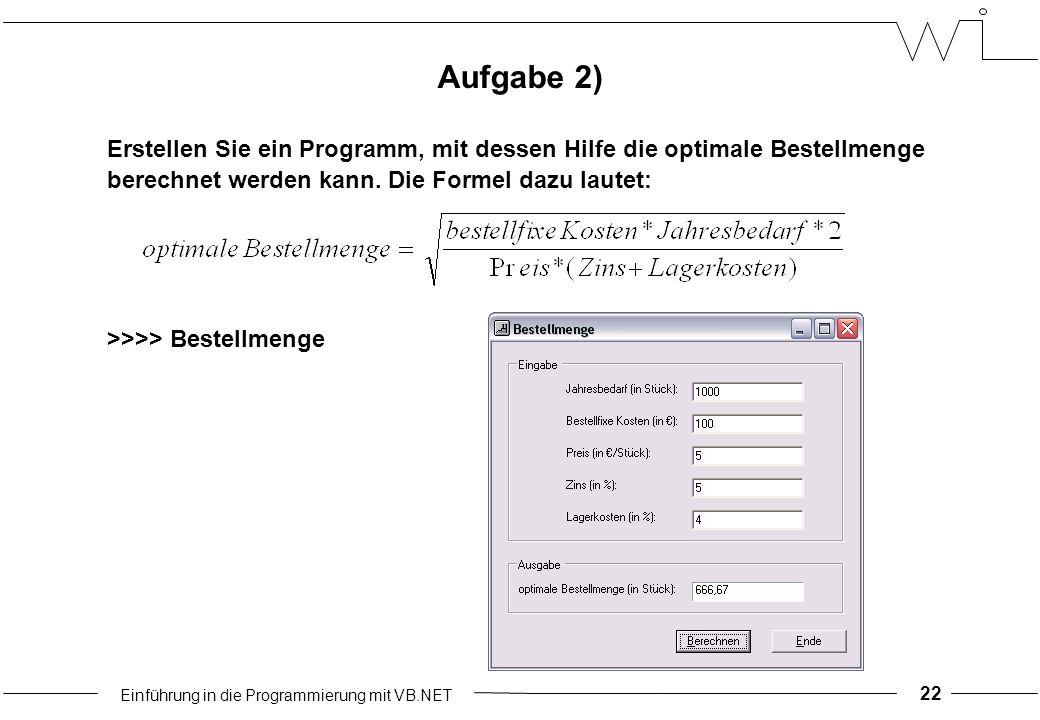 Einführung in die Programmierung mit VB.NET 22 Aufgabe 2) Erstellen Sie ein Programm, mit dessen Hilfe die optimale Bestellmenge berechnet werden kann.