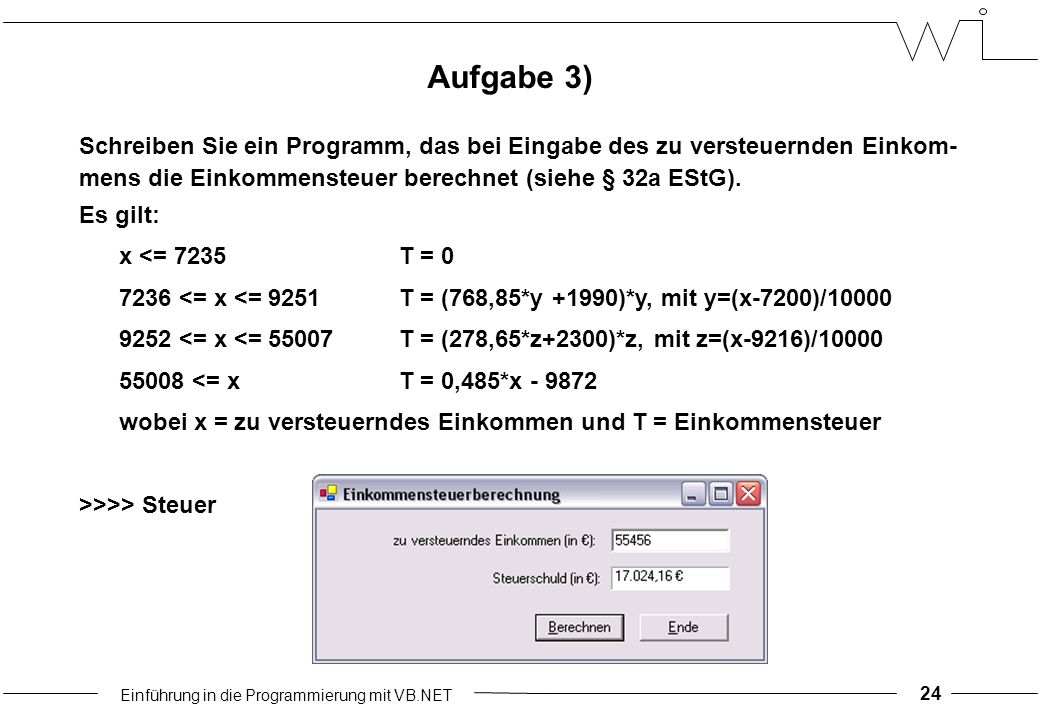 Einführung in die Programmierung mit VB.NET 24 Aufgabe 3) Schreiben Sie ein Programm, das bei Eingabe des zu versteuernden Einkom- mens die Einkommensteuer berechnet (siehe § 32a EStG).