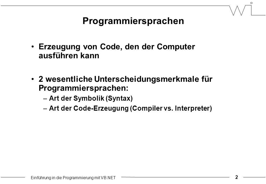 Einführung in die Programmierung mit VB.NET Programmiersprachen Erzeugung von Code, den der Computer ausführen kann 2 wesentliche Unterscheidungsmerkmale für Programmiersprachen: –Art der Symbolik (Syntax) –Art der Code-Erzeugung (Compiler vs.