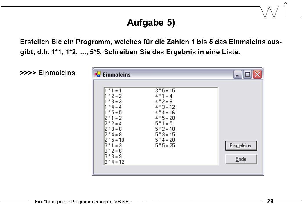 Einführung in die Programmierung mit VB.NET 29 Aufgabe 5) Erstellen Sie ein Programm, welches für die Zahlen 1 bis 5 das Einmaleins aus- gibt; d.h.