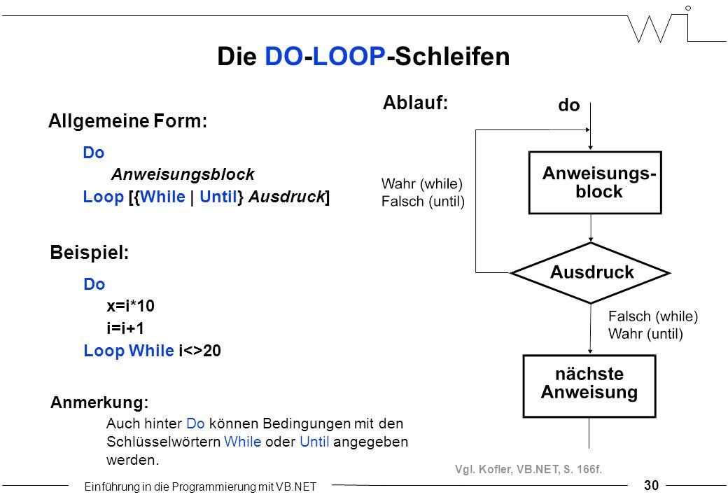 Einführung in die Programmierung mit VB.NET 30 Die DO-LOOP-Schleifen Ablauf: Allgemeine Form: Do Anweisungsblock Loop [{While | Until} Ausdruck] Beispiel: Do x=i*10 i=i+1 Loop While i<>20 Anmerkung: Auch hinter Do können Bedingungen mit den Schlüsselwörtern While oder Until angegeben werden.