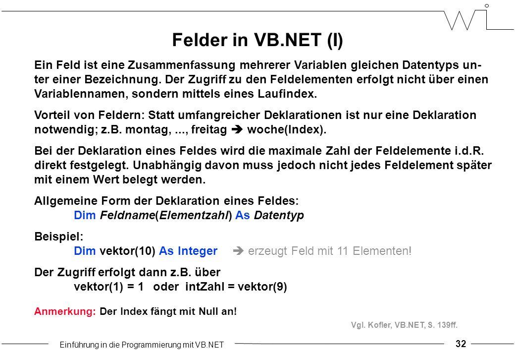 Einführung in die Programmierung mit VB.NET Ein Feld ist eine Zusammenfassung mehrerer Variablen gleichen Datentyps un- ter einer Bezeichnung.