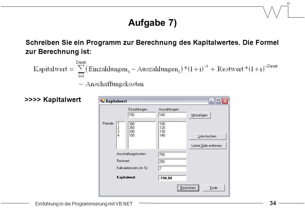Einführung in die Programmierung mit VB.NET 34 >>>> Kapitalwert Schreiben Sie ein Programm zur Berechnung des Kapitalwertes.