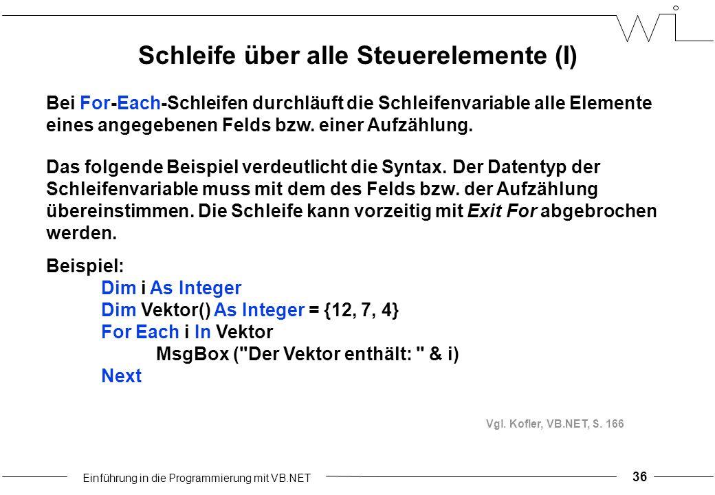 Einführung in die Programmierung mit VB.NET 36 Schleife über alle Steuerelemente (I) Bei For-Each-Schleifen durchläuft die Schleifenvariable alle Elemente eines angegebenen Felds bzw.