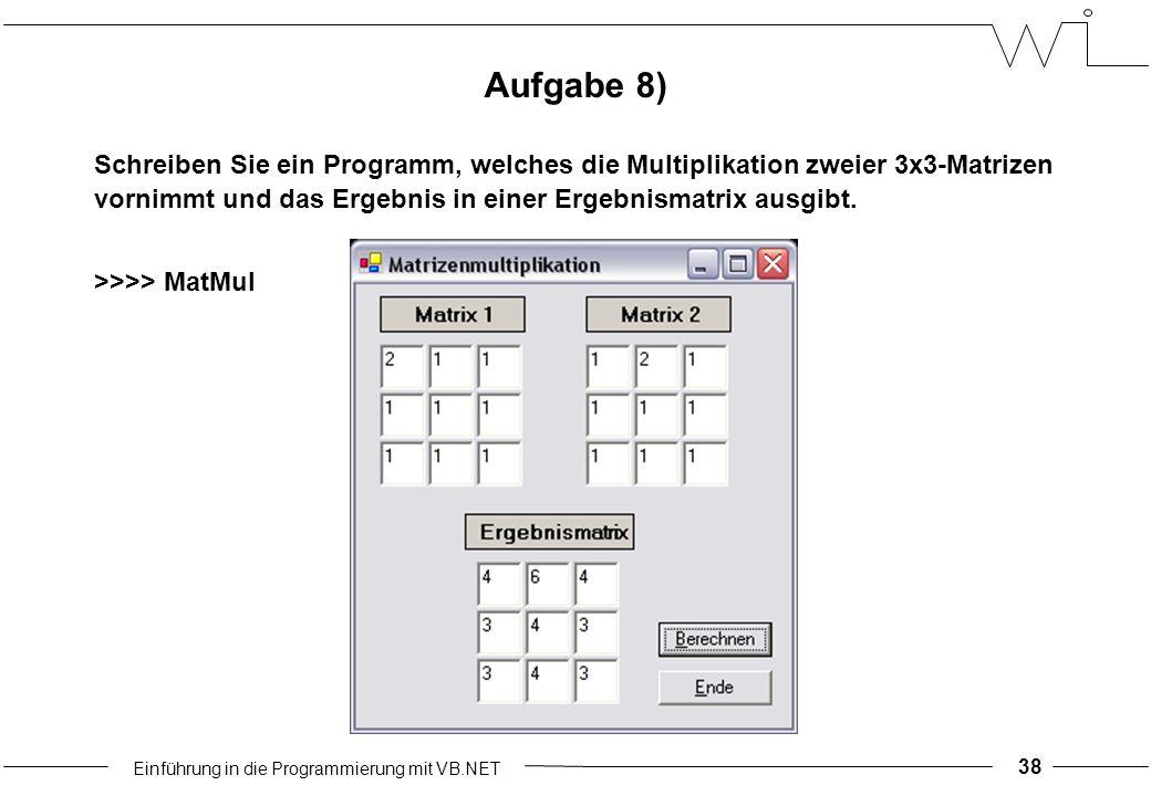 Einführung in die Programmierung mit VB.NET 38 Schreiben Sie ein Programm, welches die Multiplikation zweier 3x3-Matrizen vornimmt und das Ergebnis in einer Ergebnismatrix ausgibt.