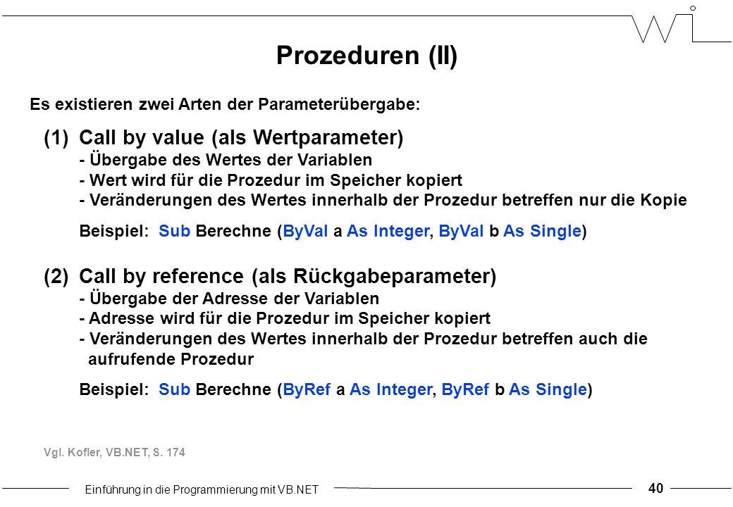 Einführung in die Programmierung mit VB.NET Es existieren zwei Arten der Parameterübergabe: (1)Call by value (als Wertparameter) - Übergabe des Wertes der Variablen - Wert wird für die Prozedur im Speicher kopiert - Veränderungen des Wertes innerhalb der Prozedur betreffen nur die Kopie Beispiel: Sub Berechne (ByVal a As Integer, ByVal b As Single) (2)Call by reference (als Rückgabeparameter) - Übergabe der Adresse der Variablen - Adresse wird für die Prozedur im Speicher kopiert - Veränderungen des Wertes innerhalb der Prozedur betreffen auch die aufrufende Prozedur Beispiel: Sub Berechne (ByRef a As Integer, ByRef b As Single) Vgl.