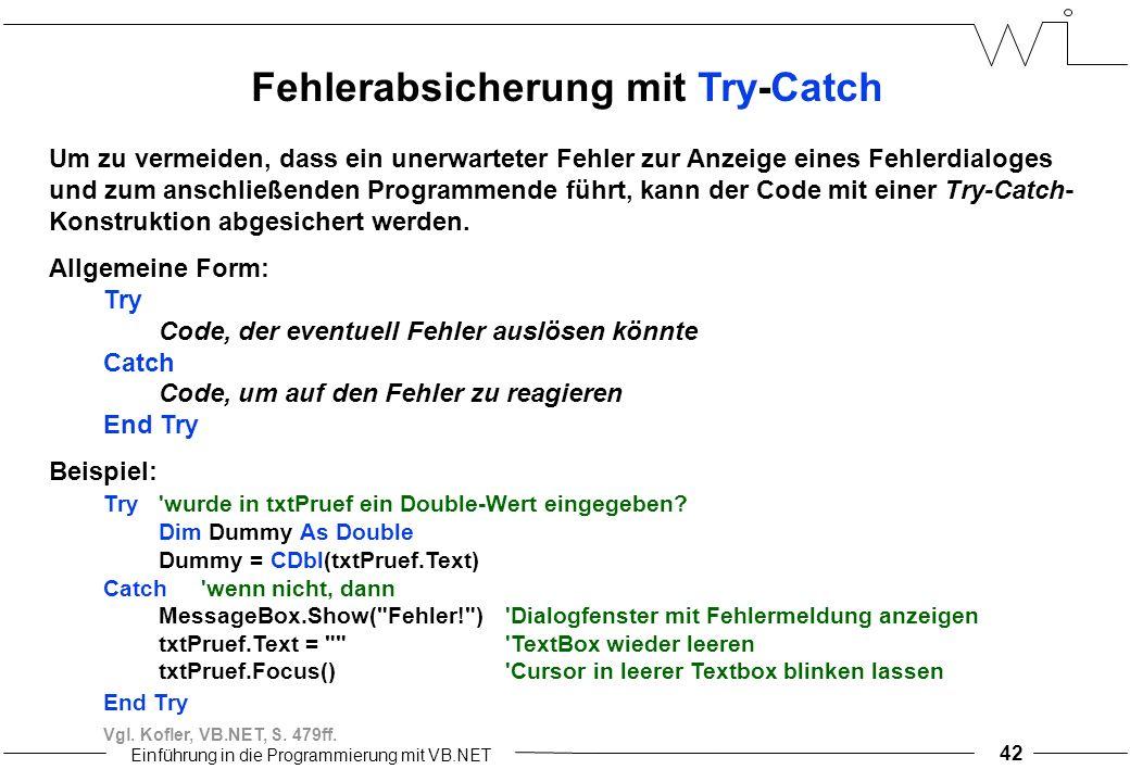 Einführung in die Programmierung mit VB.NET 42 Fehlerabsicherung mit Try-Catch Um zu vermeiden, dass ein unerwarteter Fehler zur Anzeige eines Fehlerdialoges und zum anschließenden Programmende führt, kann der Code mit einer Try-Catch- Konstruktion abgesichert werden.