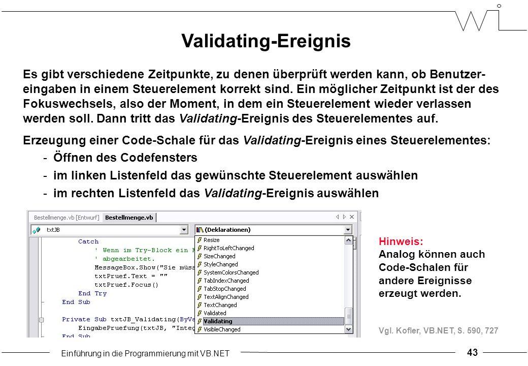 Einführung in die Programmierung mit VB.NET 43 Validating-Ereignis Es gibt verschiedene Zeitpunkte, zu denen überprüft werden kann, ob Benutzer- eingaben in einem Steuerelement korrekt sind.
